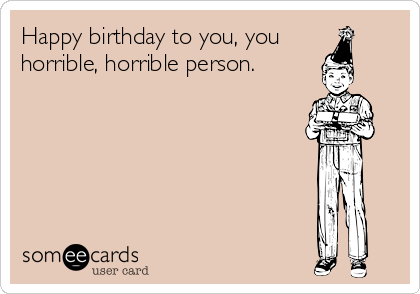 Happy birthday to you, you horrible, horrible person.