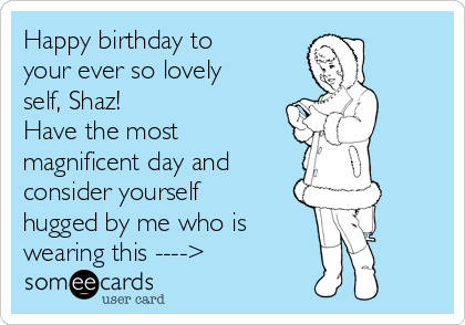 Happy birthday to your ever so lovely self, Shaz!  Have the most magnificent day and  consider yourself hugged by me who is  wearing this ---->