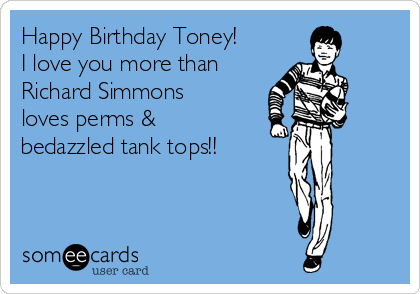 Happy Birthday Toney! I love you more than Richard Simmons loves perms & bedazzled tank tops!!