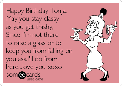 Happy Birthday Tonja, May you stay classy as you get trashy, Since I'm not there to raise a glass or to keep you from falling on you ass.I'll do from here...love you xoxo
