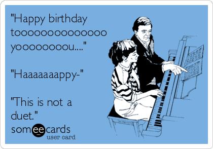 """""""Happy birthday toooooooooooooo yoooooooou....""""  """"Haaaaaaappy-""""  """"This is not a duet."""""""