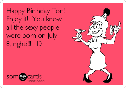 Happy Birthday Tori!  Enjoy it!  You know all the sexy people were born on July 8, right?!!!  :D