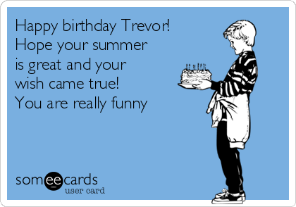 Happy Birthday Trevor Hope Your Summer Is Great And Your Wish Came
