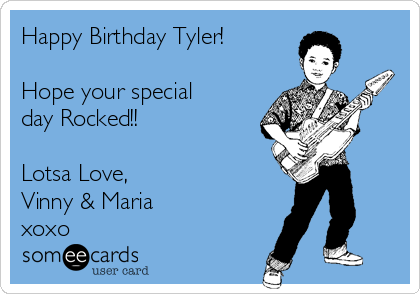 Happy Birthday Tyler!  Hope your special day Rocked!!  Lotsa Love,  Vinny & Maria  xoxo