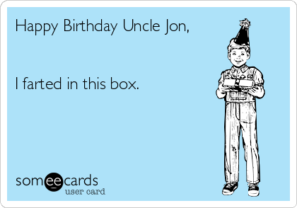 Happy Birthday Uncle Jon,   I farted in this box.