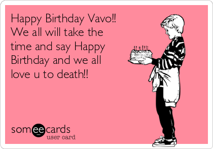 Happy Birthday Vavo!! We all will take the time and say Happy Birthday and we all love u to death!!