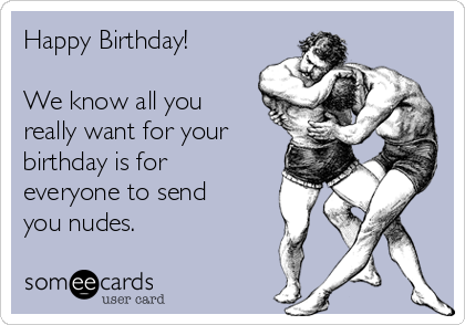 Happy Birthday!  We know all you really want for your birthday is for everyone to send you nudes.