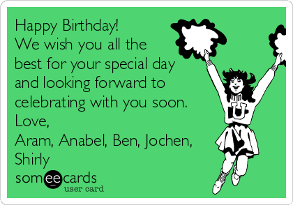 Happy Birthday! We wish you all the best for your special day  and looking forward to celebrating with you soon. Love, Aram, Anabel, Ben, Jochen, Shirly