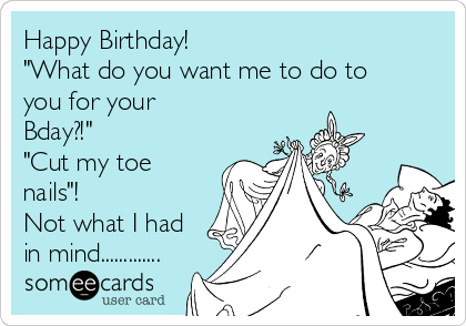 "Happy Birthday! ""What do you want me to do to you for your Bday?!"" ""Cut my toe nails""! Not what I had in mind............."