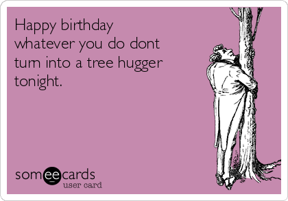 Happy birthday  whatever you do dont turn into a tree hugger tonight.