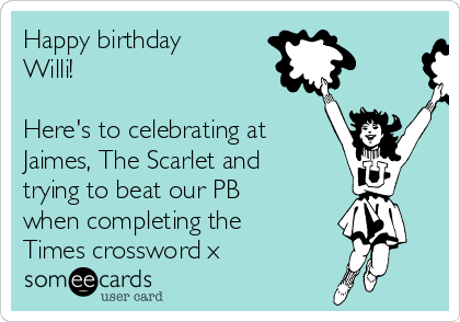 Happy birthday Willi!  Here's to celebrating at Jaimes, The Scarlet and trying to beat our PB when completing the Times crossword x