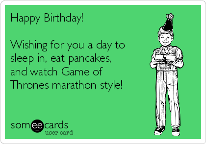 Happy Birthday!                     Wishing for you a day to sleep in, eat pancakes, and watch Game of Thrones marathon style!