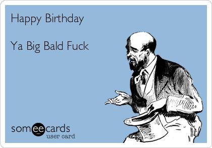 Happy Birthday Ya Big Bald Fuck