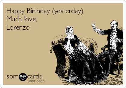 Happy Birthday (yesterday) Much love, Lorenzo