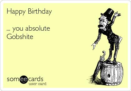 Happy Birthday  ... you absolute  Gobshite