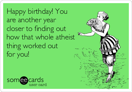 Happy birthday! You are another year closer to finding out how that whole atheist thing worked out for you!