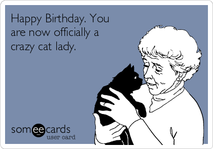 Happy Birthday. You are now officially a crazy cat lady.