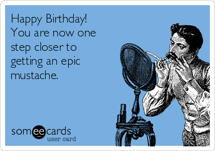 Happy Birthday! You are now one step closer to getting an epic mustache.