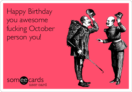 Happy Birthday you awesome fucking October person you!