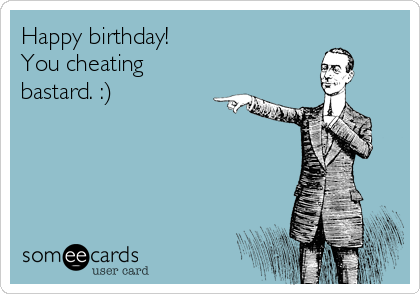 Happy birthday! You cheating bastard. :)