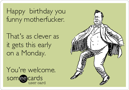 Happy  birthday you funny motherfucker.  That's as clever as it gets this early on a Monday.   You're welcome.