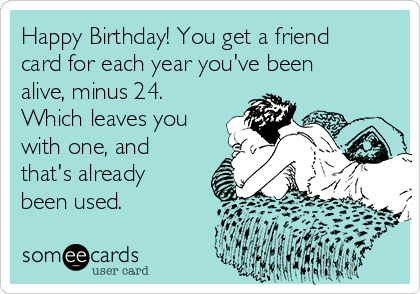Happy Birthday! You get a friend card for each year you've been alive, minus 24. Which leaves you with one, and that's already been used.