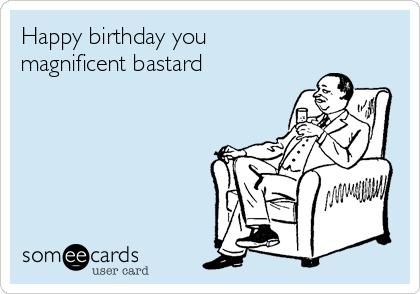 Happy birthday you magnificent bastard