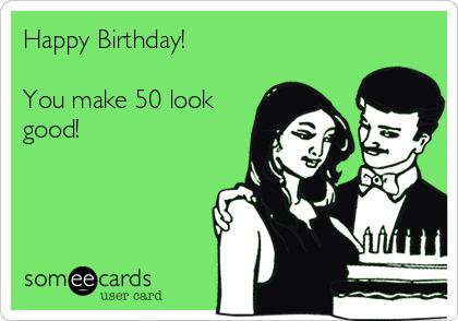 Happy Birthday!  You make 50 look good!
