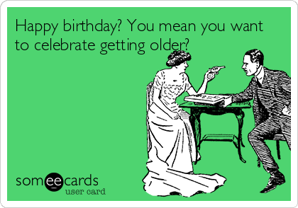 Happy birthday? You mean you want to celebrate getting older?