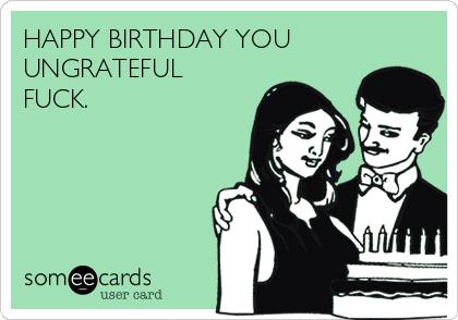 HAPPY BIRTHDAY YOU UNGRATEFUL FUCK.