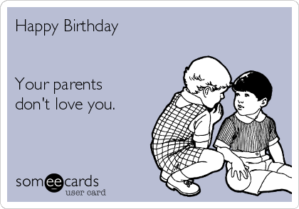 Happy Birthday   Your parents don't love you.
