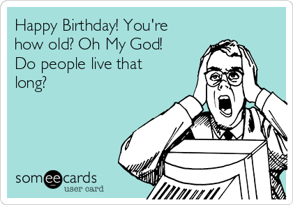 Happy Birthday! You're how old? Oh My God! Do people live that long?