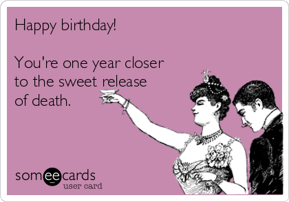 Happy birthday!  You're one year closer to the sweet release of death.