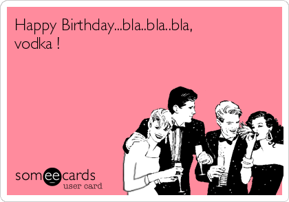 Happy Birthday...bla..bla..bla, vodka !