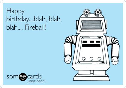 Happy birthday....blah, blah, blah.... Fireball!