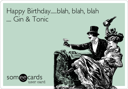 Happy Birthday.....blah, blah, blah .... Gin & Tonic