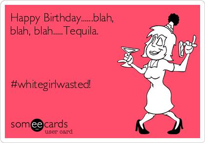 Happy Birthday......blah, blah, blah.....Tequila.     #whitegirlwasted!