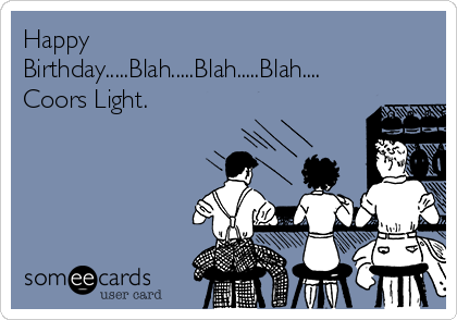 Happy Birthday.....Blah.....Blah.....Blah.... Coors Light.