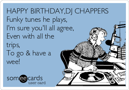 HAPPY BIRTHDAY,DJ CHAPPERS Funky tunes he plays, I'm sure you'll all agree, Even with all the trips, To go & have a wee!