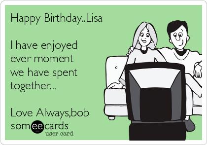 Happy Birthday..Lisa  I have enjoyed ever moment we have spent together...  Love Always,bob