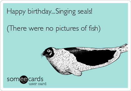Happy BirthdaySinging Seals There Were No Pictures Of Fish