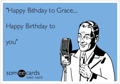 """Happy Bithday to Grace....  Happy Birthday to   you"""