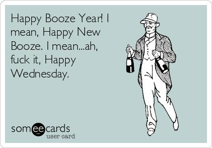 Happy Booze Year! I mean, Happy New Booze. I mean...ah, fuck it, Happy Wednesday.