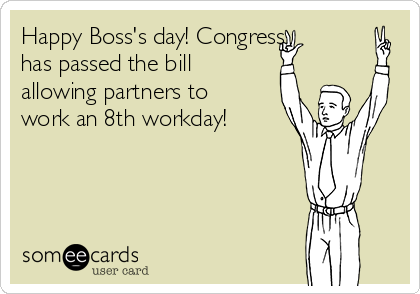 Happy Boss's day! Congress has passed the bill allowing partners to work an 8th workday!