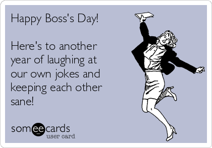 Happy Boss's Day!  Here's to another year of laughing at our own jokes and keeping each other sane!