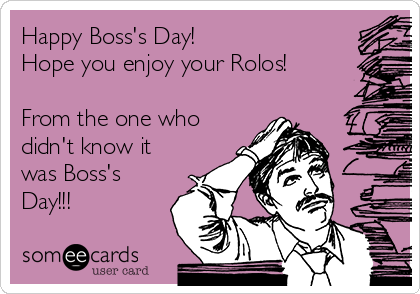 Happy Boss's Day! Hope you enjoy your Rolos!  From the one who didn't know it was Boss's Day!!!