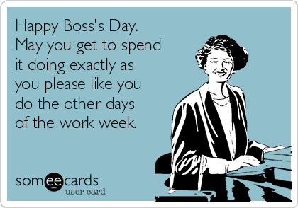 Happy Boss's Day. May you get to spend it doing exactly as you please like you do the other days of the work week.
