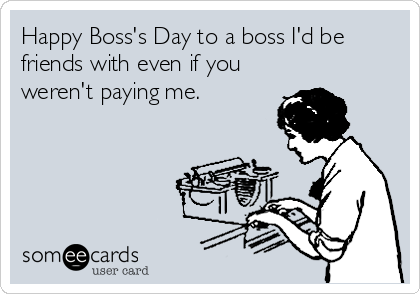 Happy Boss's Day to a boss I'd be friends with even if you weren't paying me.
