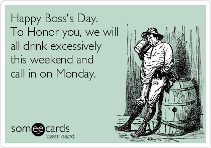 Happy Boss's Day. To Honor you, we will all drink excessively this weekend and call in on Monday.