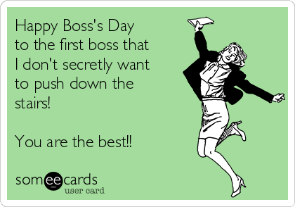 Happy Boss's Day to the first boss that  I don't secretly want to push down the stairs!  You are the best!!